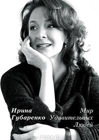 Ирина Губаренко - Мир удивительных людей: Интервью 1998-2015